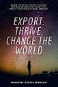 Export. Thrive. Change the World: Seven steps to export success for businesses that wont let Brexit stop their global growth